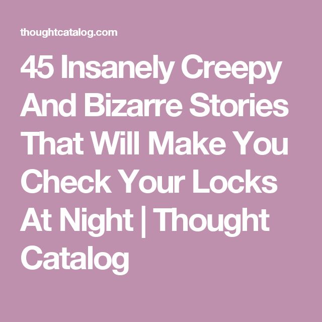 45 Insanely Creepy And Bizarre Stories That Will Make You Check Your Locks At Night | Thought Catalog