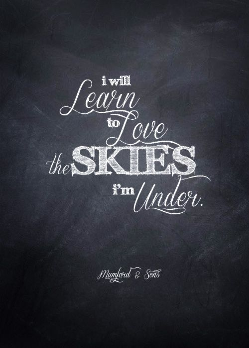 """i will learn to love the skies I'm under."" Mumford and Sons"
