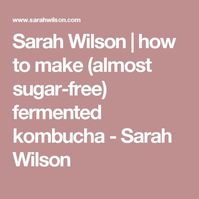 Sarah Wilson | how to make (almost sugar-free) fermented kombucha - Sarah Wilson