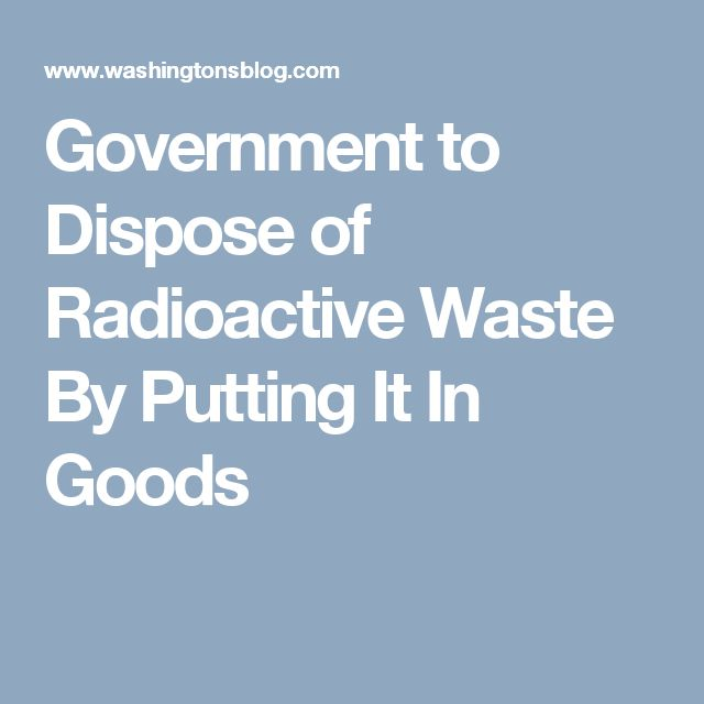 Government to Dispose of Radioactive Waste By Putting It In Goods