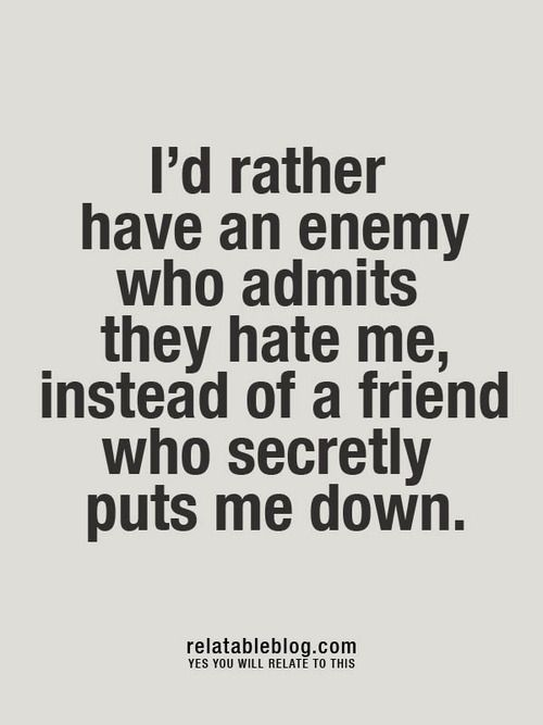 I'd rather have an enemy who admits they hate me, instead of a friend who secretly puts me down.