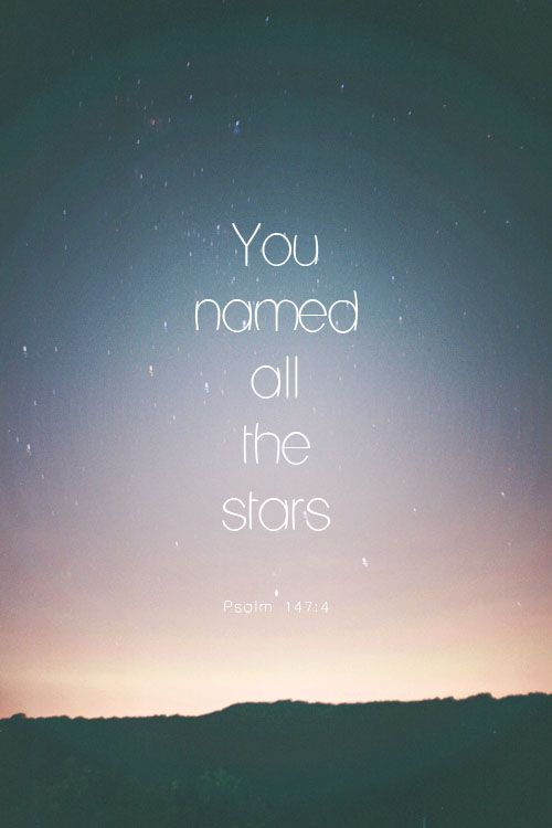 He determines the number of the stars; he gives to all of them their names. Psalm 147:4