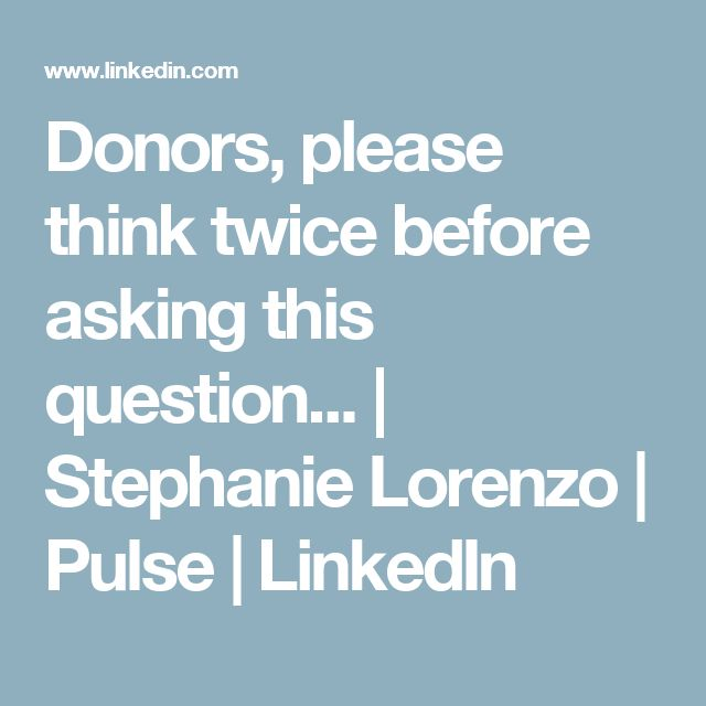 Donors, please think twice before asking this question... | Stephanie Lorenzo | Pulse | LinkedIn