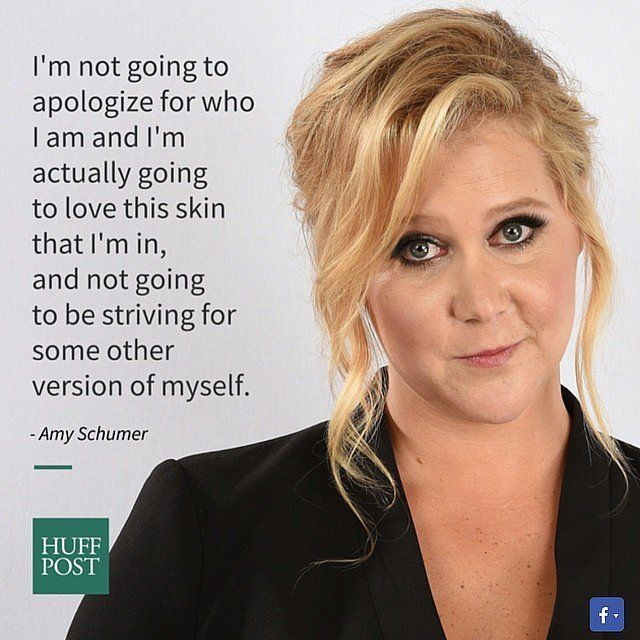 """""""I'm not going to apologize for who I am and I'm actually  going to love this skin i'm in, and not going to be striving for some other version of myself."""" - Amy Shumer"""