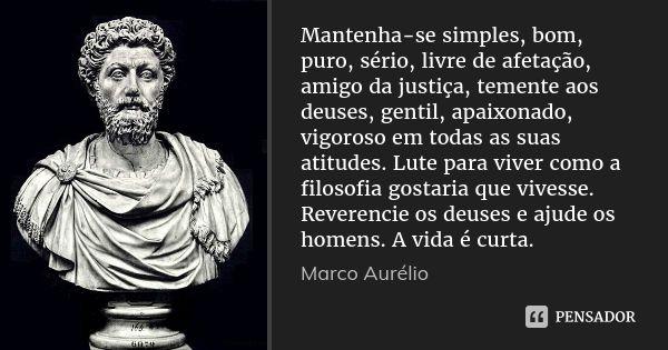 Mantenha-se simples, bom, puro, sério, livre de afetação, amigo da justiça, temente aos deuses, gentil, apaixonado, vigoroso em todas as suas atitudes. Lute para viver como a filosofia gostaria... — Marco Aurélio