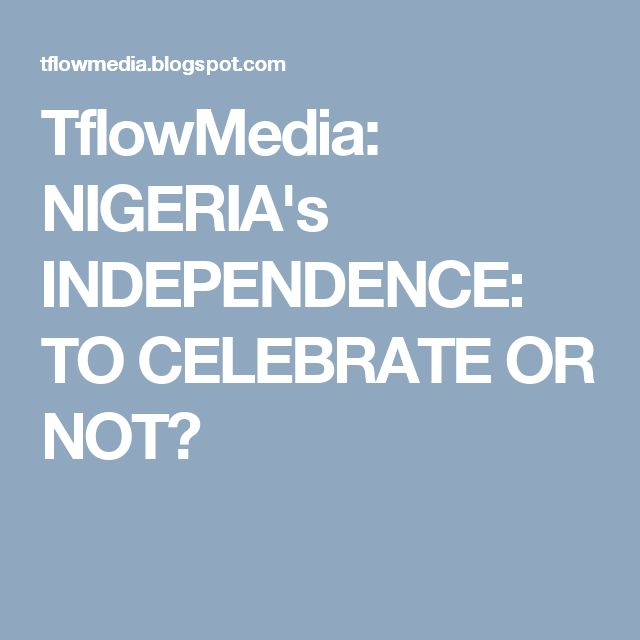 TflowMedia: NIGERIA's INDEPENDENCE: TO CELEBRATE OR NOT?