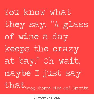 """You know what they say, """"A glass of wine a day keeps the crazy at bay."""" Oh wait, maybe I just say that..."""