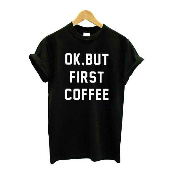 Ok But First Coffee t shirt Unisex slogan women top cute