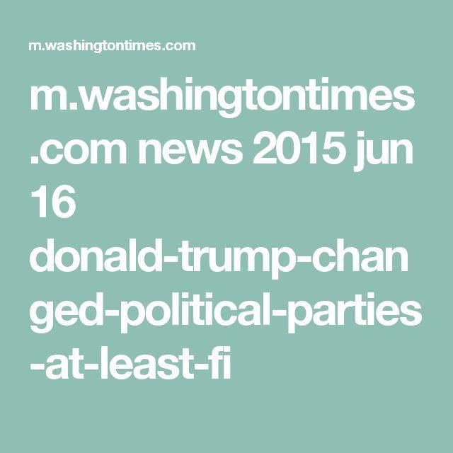 m.washingtontimes.com news 2015 jun 16 donald-trump-changed-political-parties-at-least-fi