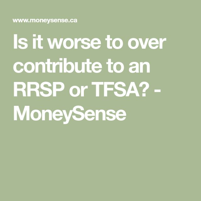 Is it worse to over contribute to an RRSP or TFSA? - MoneySense