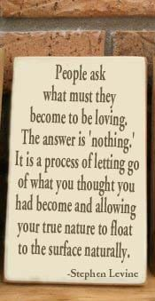 People ask what must they become to be loving. The answer is 'nothing.' It is a process of letting go of what you thought you had become and allowing your true nature to float to the surface naturally.  --Stephen Levine