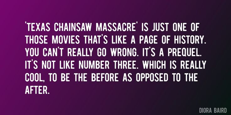 Quote by Diora Baird => 'Texas Chainsaw Massacre' is just one of those movies that's like a page of history. You can't really go wrong. It's a prequel. It's not like number three. Which is really cool, to be the before as opposed to the after.
