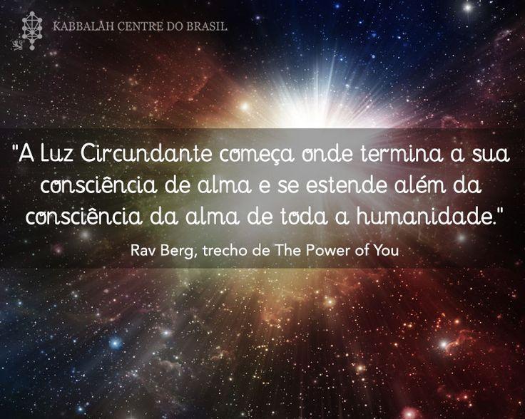 """""""A Luz Circundante começa onde termina a sua consciência de alma e se estende além da consciência da alma de toda a humanidade."""" ~ Rav Berg, trecho de The Power of You"""