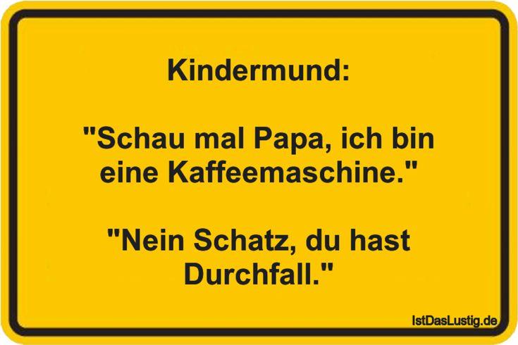 """Kindermund:  """"Schau mal Papa, ich bin eine Kaffeemaschine.""""  """"Nein Schatz, du ha…"""