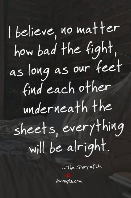 I believe, no matter how bad the fight, as long as our feet find each other underneath the sheets, everything will be alright.