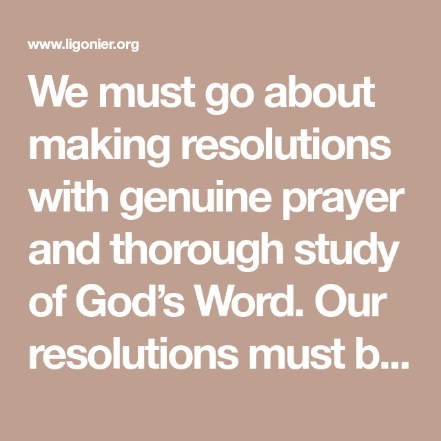 We must go about making resolutions with genuine prayer and thorough study of God's Word. Our resolutions must be in accord with the Word of God; therefore, any resolution we make must necessarily allow us to fulfill all our particular callings in life. We must consider all the implications of our resolutions and be careful to make resolutions with others in mind, even if it means implementing new resolutions incrementally overtime.