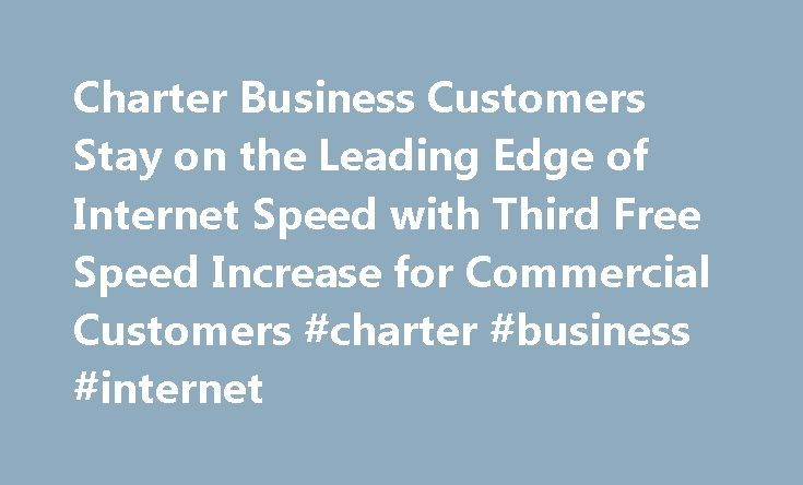 Charter Business Customers Stay on the Leading Edge of Internet Speed with Third Free Speed Increase for Commercial Customers #charter #business #internet http://north-carolina.nef2.com/charter-business-customers-stay-on-the-leading-edge-of-internet-speed-with-third-free-speed-increase-for-commercial-customers-charter-business-internet/  # Click the link above to search for current and archived Charter press releases. Charter Business Customers Stay on the Leading Edge of Internet Speed with…