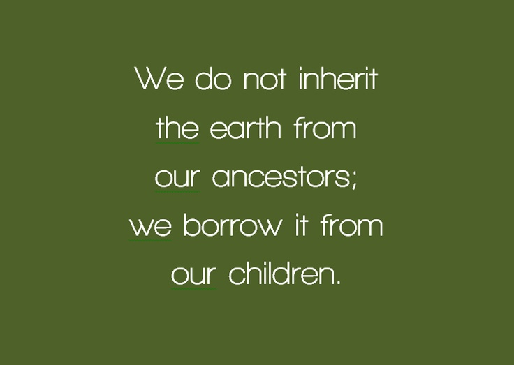 """""""We don't inherit the earth from our ancestors, we borrow it from our children."""""""
