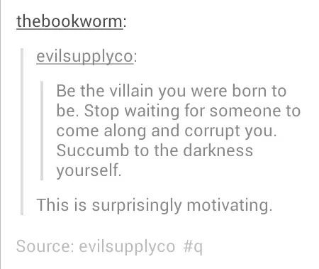 Why is it motivating<<<I find it frightening how motivating this is<-- good advice, I think I'll do it. I shall succumb of my own free will. :) <<does this remind anyone else of Phantom of the Opera? Sounds like something Erik would say...