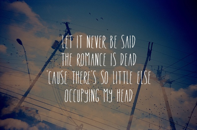 """Let it never be said, the romance is dead. 'Cause there's so little else occupying my head"" Ruby - Kaiser Chiefs"