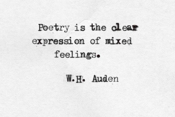 """""""Poetry is the clear expression of mixed feelings"""" -W. H. Auden"""