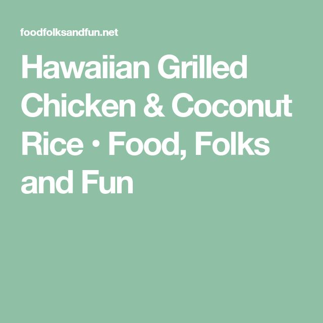 Hawaiian Grilled Chicken & Coconut Rice • Food, Folks and Fun