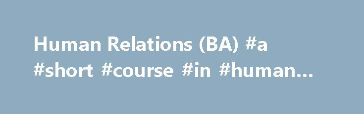 Human Relations (BA) #a #short #course #in #human #relations http://idaho.remmont.com/human-relations-ba-a-short-course-in-human-relations/  # Concordia University Human Relations (BA) Why study Human Relations? Train the leaders of the future. Help people fulfill their potential. When you study human relations, your passion for people shapes you into an agent for social change. Expertise in human relationships in the community and the workplace sets you on a path towards the helping…