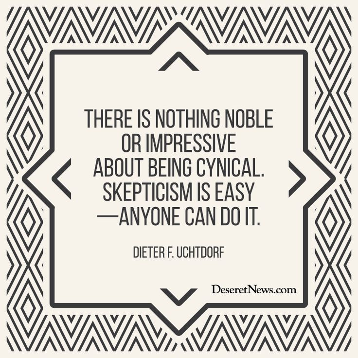 "President Dieter F. Uchtdorf ""There is nothing noble or impressive about being cynical. Skepticism is easy—anyone can do it."" #lds #ldsconf #quotes:"