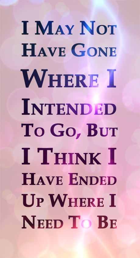 I may not have gone where I intended to go, but I think I have ended up where I need to be. #DouglasAdams