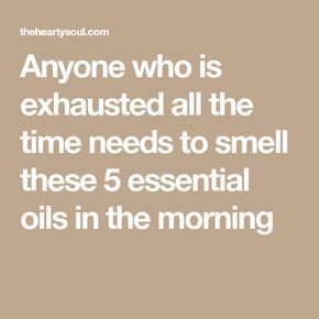 Anyone who is exhausted all the time needs to smell these 5 essential oils in the morning