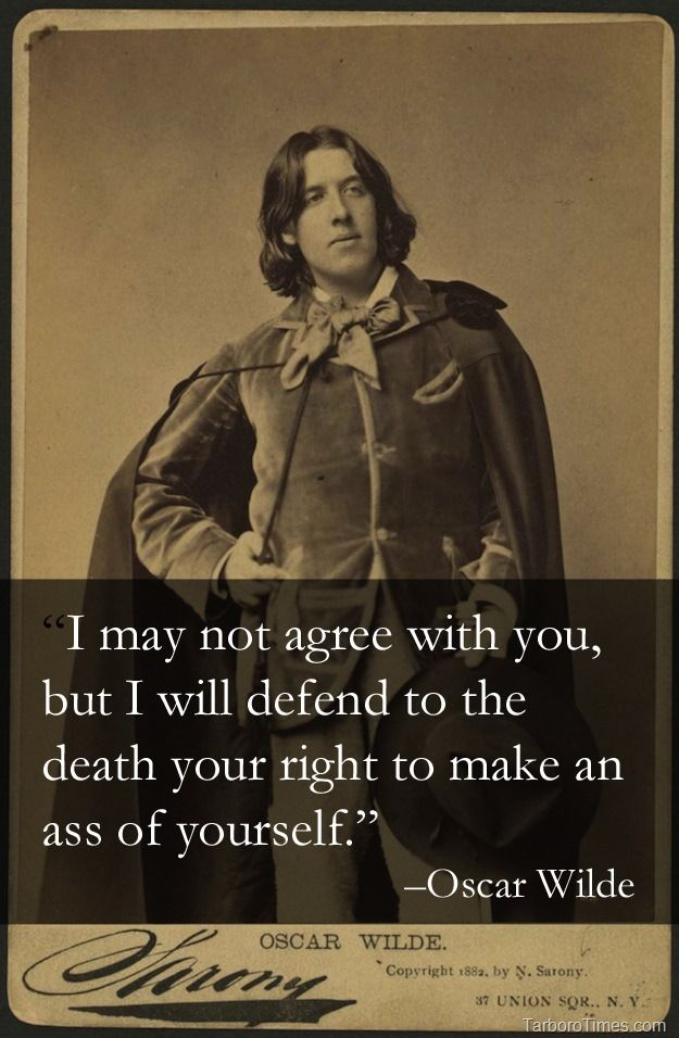 I may not agree with you, but I will defend to the death, your right to make an assistant of yourself. Oscar Wilde (1854 – 1900)