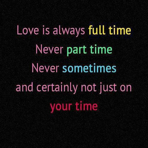 Love is always full time, never part time. Never sometimes and certainly not just on your time.