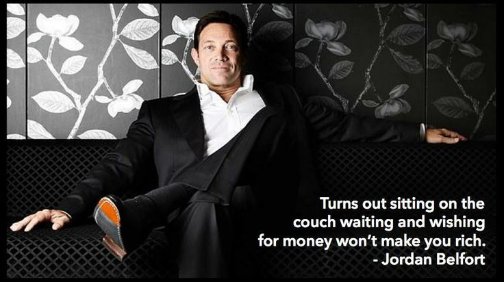 Turns out sitting on the couch waiting and wishing for money won't make you rich. - Jordan Belfort, The Wolf Of Wall Street