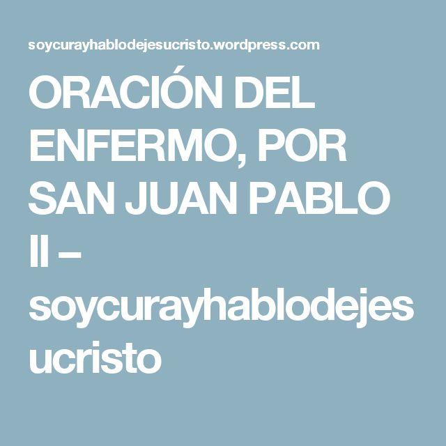 ORACIÓN DEL ENFERMO, POR SAN JUAN PABLO II – soycurayhablodejesucristo