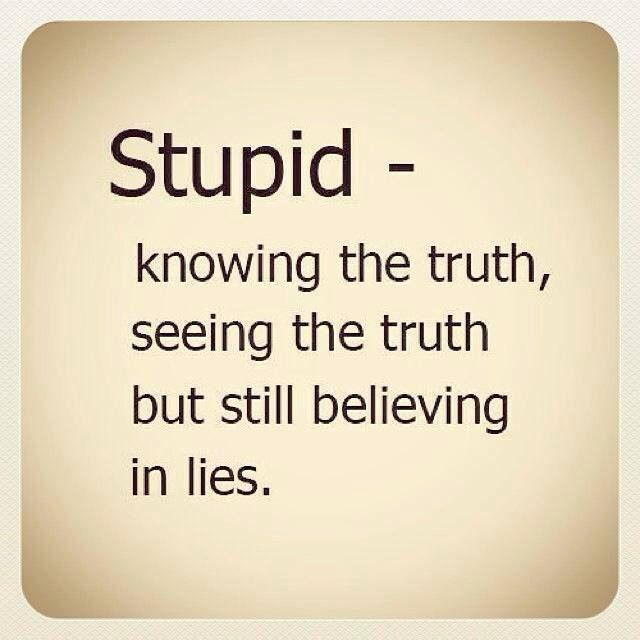 Some people will believe a lie, knowing it is a lie and then wonder why they get hurt over and over again by the same person. Some people never change no matter how many times they tell u they will. Lol!