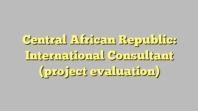 Central African Republic: International Consultant (project evaluation)