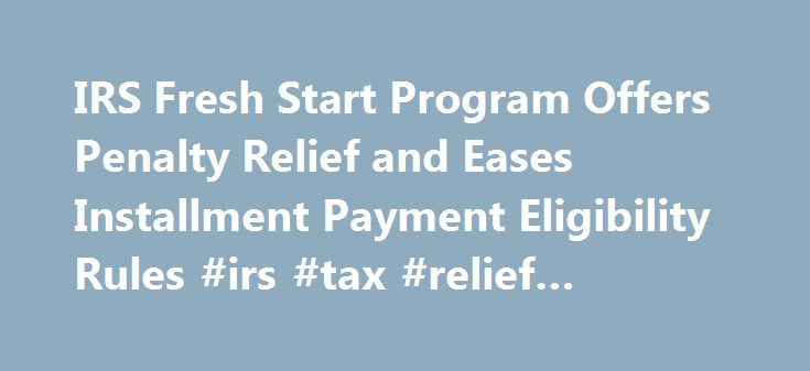 IRS Fresh Start Program Offers Penalty Relief and Eases Installment Payment Eligibility Rules #irs #tax #relief #program http://sacramento.remmont.com/irs-fresh-start-program-offers-penalty-relief-and-eases-installment-payment-eligibility-rules-irs-tax-relief-program/  # IRS Fresh Start Program Offers Penalty Relief and Eases Installment Payment Eligibility Rules The Fresh Start program was started by the IRS in 2011 to help taxpayers struggling to keep up with paying their taxes in a bad…