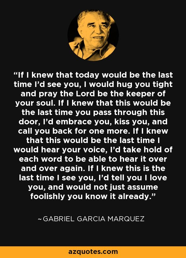If I knew that today would be the last time I'd see you, I would hug you tight and pray the Lord be the keeper of your soul. If I knew that this would be the last time you pass through this door, I'd embrace you, kiss you, and call you back for one more...