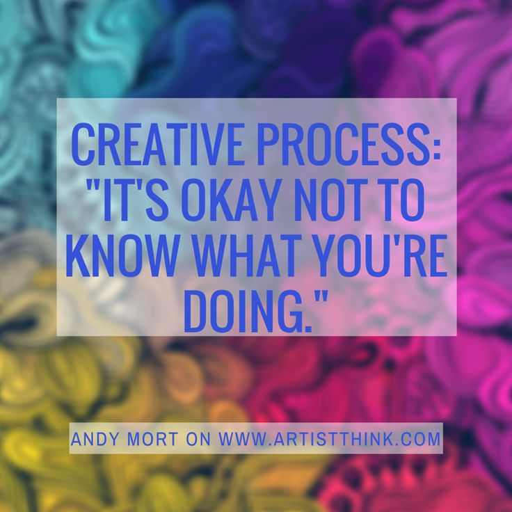 """In a world riddled with shoulds and expectations, sometimes we lose sight of the creative process. When we make, sometimes we don't know where we are going or how our project will complete itself. Artists need reminders ""it's okay to not know what you're doing.""  Artsthink"