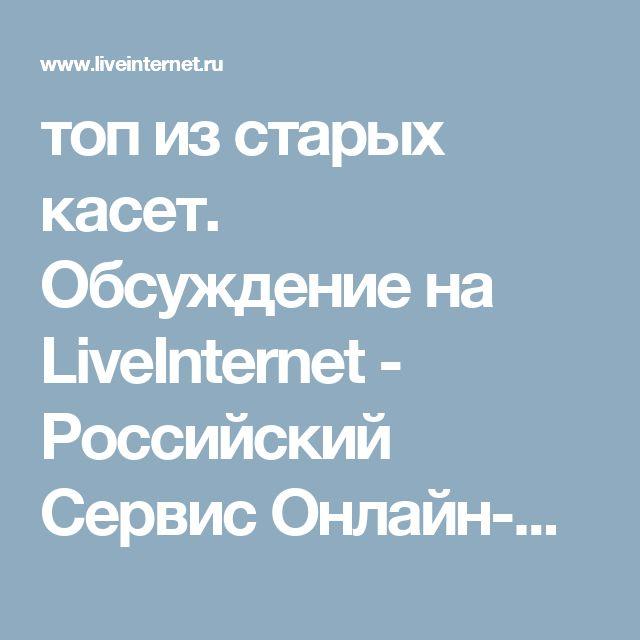 топ из старых касет. Обсуждение на LiveInternet - Российский Сервис Онлайн-Дневников
