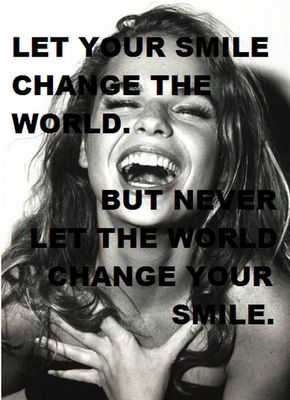 Let your smile change the world, but never let the world change