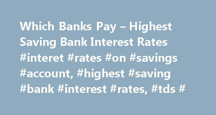 Which Banks Pay – Highest Saving Bank Interest Rates #interet #rates #on #savings #account, #highest #saving #bank #interest #rates, #tds # http://papua-new-guinea.nef2.com/which-banks-pay-highest-saving-bank-interest-rates-interet-rates-on-savings-account-highest-saving-bank-interest-rates-tds/  What are Saving Bank Accounts / What are SB accounts / What are Saving Fund accounts: Saving accounts are one of the most popular deposit accounts for individuals in India. In such accounts, the…