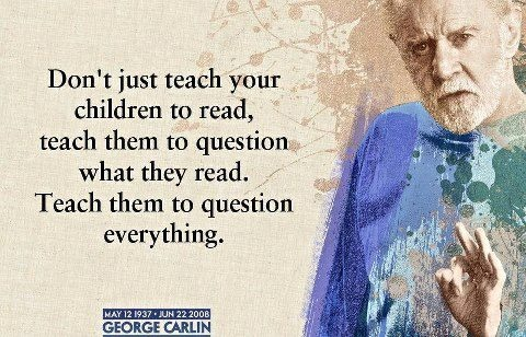 Don't just teach your children to read, teach them to question what they read. Teach them to question everything. - George Carlin