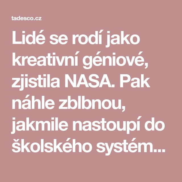 Lidé se rodí jako kreativní géniové, zjistila NASA. Pak náhle zblbnou, jakmile nastoupí do školského systému | tadesco.cz