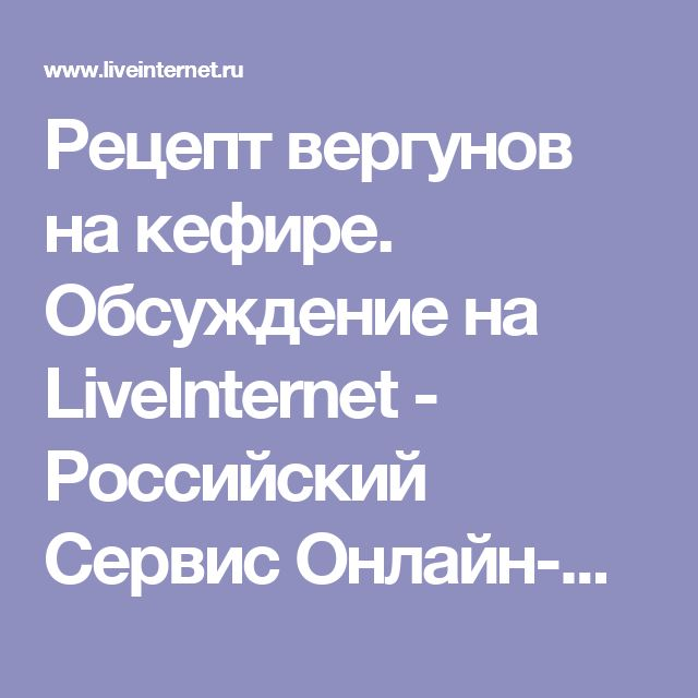 Рецепт вергунов на кефире. Обсуждение на LiveInternet - Российский Сервис Онлайн-Дневников
