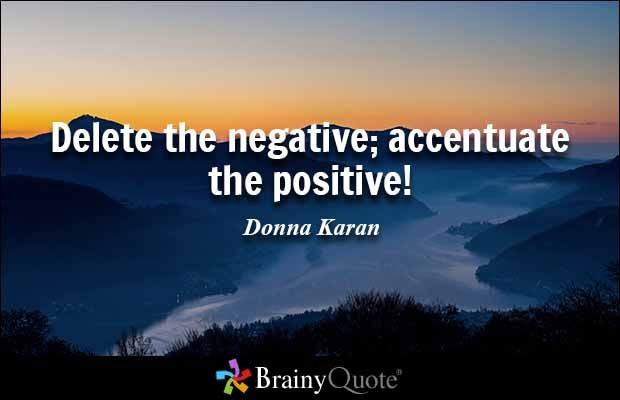 Delete the negative; accentuate the positive! - Donna Karan