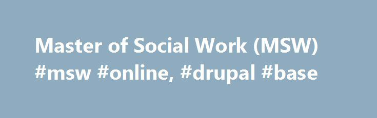 Master of Social Work (MSW) #msw #online, #drupal #base http://los-angeles.remmont.com/master-of-social-work-msw-msw-online-drupal-base/  # Master of Social Work (MSW) MSW: Overview The University of Pittsburgh's School of Social Work, successor to the Division of Social Work in the Department of Sociology, was founded in September 1918 and accepted its first class of MSW students that year. We take pride in our history, while developing professional practice to meet future challenges. The…