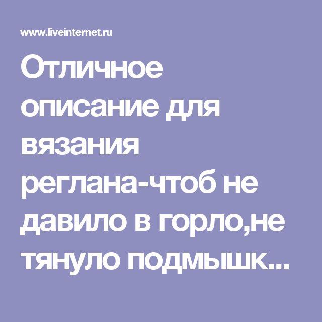Отличное описание для вязания реглана-чтоб не давило в горло,не тянуло подмышки.... Обсуждение на LiveInternet - Российский Сервис Онлайн-Дневников