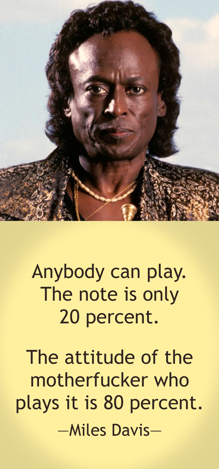 Anybody can play. The note is only 20 percent. The attitude of the motherfucker who plays it is 80 percent. — Miles Davis
