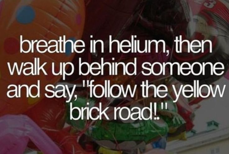 """This is brilliant!! Breathe in helium, then walk up behind someone and say """"follow the yellow brick road!"""""""